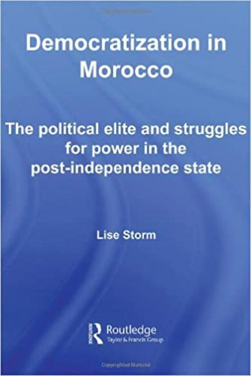 Democratization in Morocco: The Political Elite and Struggles for Power in the Post-Independence State (Routledge Studies in Middle Eastern Politics)
